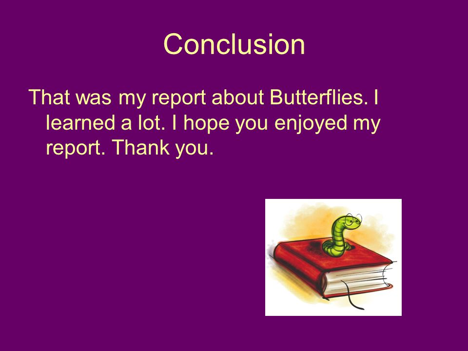 Conclusion That was my report about Butterflies. I learned a lot.