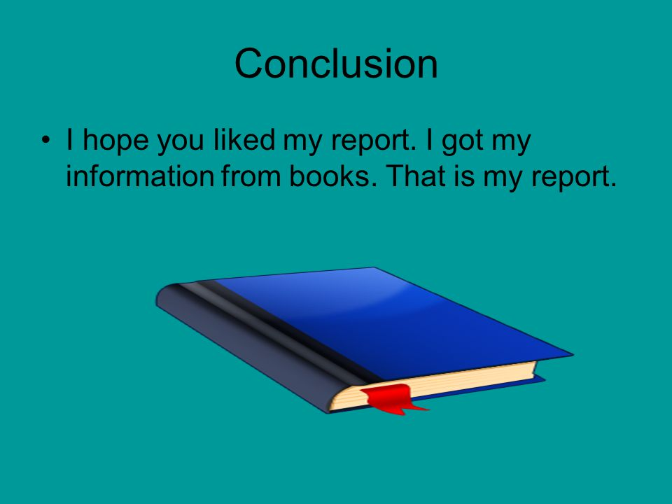 Conclusion I hope you liked my report. I got my information from books. That is my report.