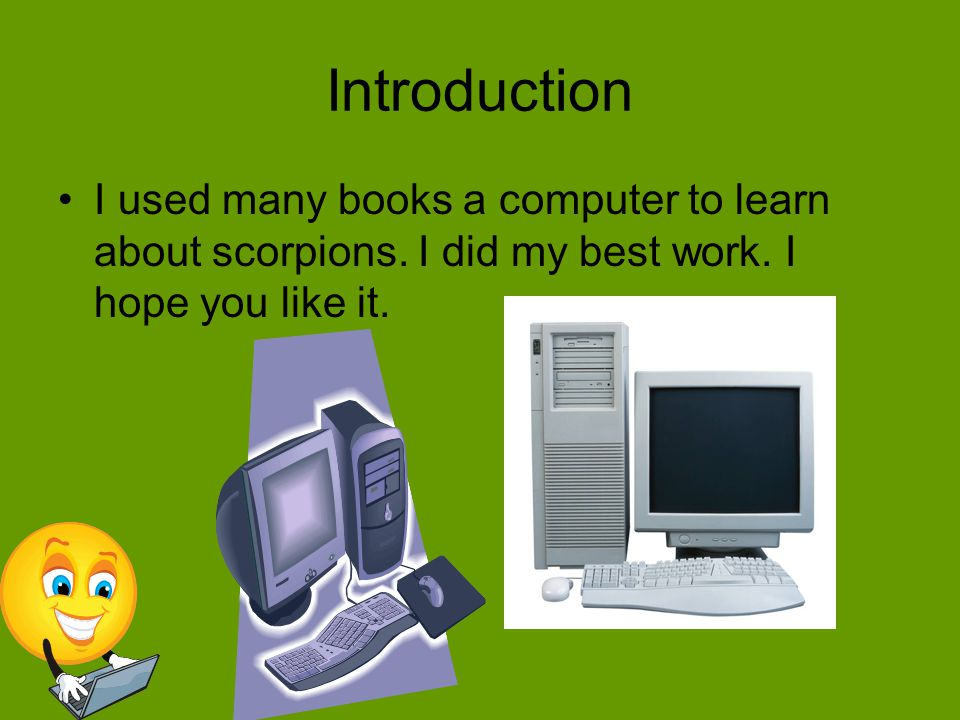Introduction I used many books a computer to learn about scorpions.