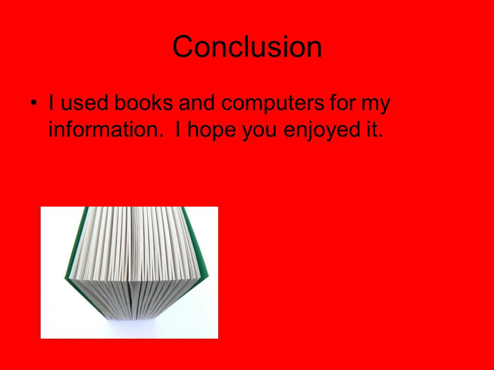 Conclusion I used books and computers for my information. I hope you enjoyed it.