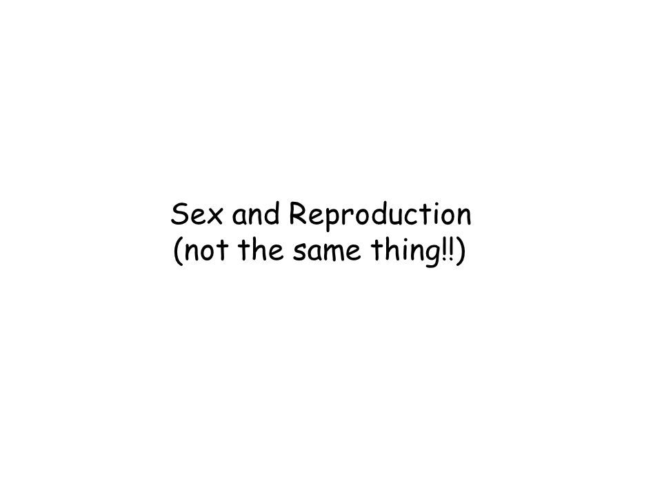 Sex and Reproduction (not the same thing!!)