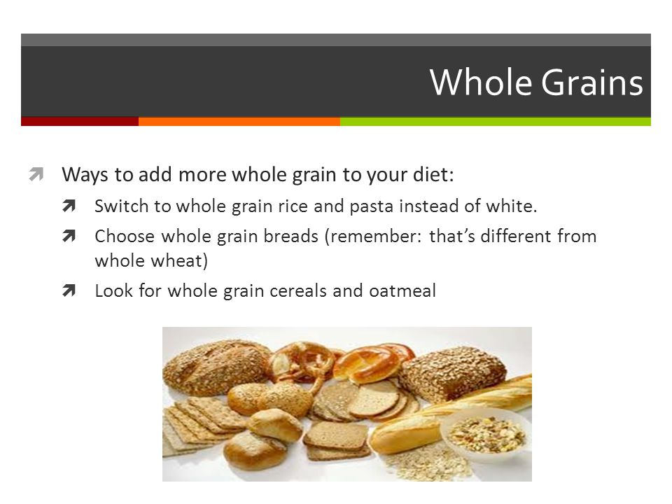 Whole Grains Ways to add more whole grain to your diet: