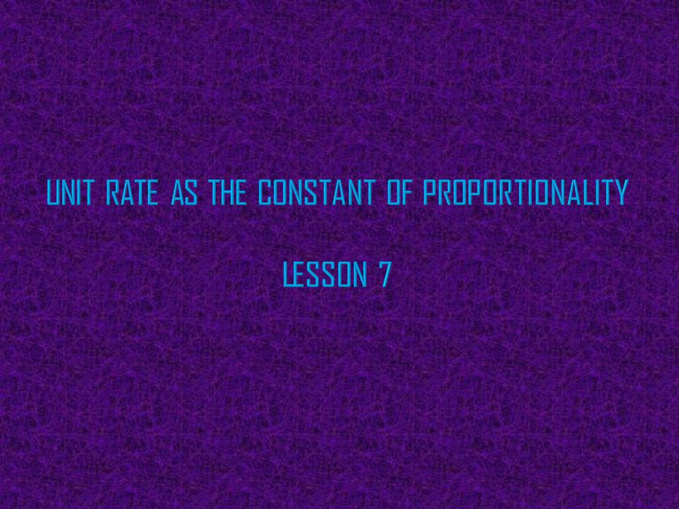 Unit Rate as the Constant of Proportionality Lesson 7