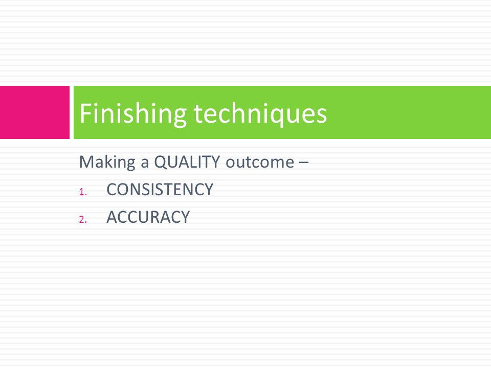 Finishing techniques Making a QUALITY outcome – CONSISTENCY ACCURACY