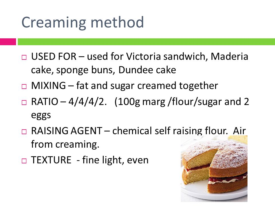 Creaming method USED FOR – used for Victoria sandwich, Maderia cake, sponge buns, Dundee cake. MIXING – fat and sugar creamed together.
