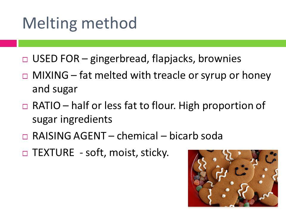 Melting method USED FOR – gingerbread, flapjacks, brownies