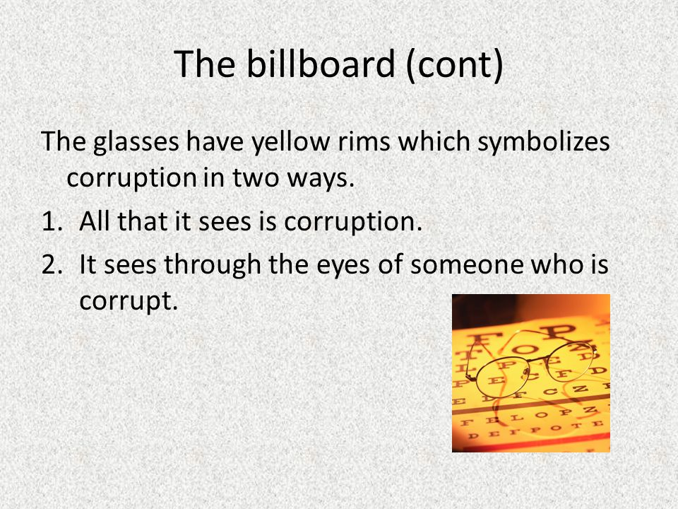 The billboard (cont) The glasses have yellow rims which symbolizes corruption in two ways. All that it sees is corruption.