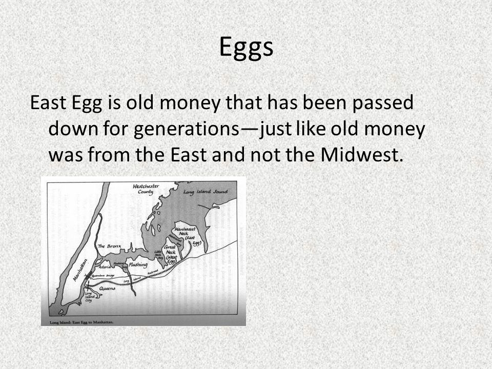 Eggs East Egg is old money that has been passed down for generations—just like old money was from the East and not the Midwest.