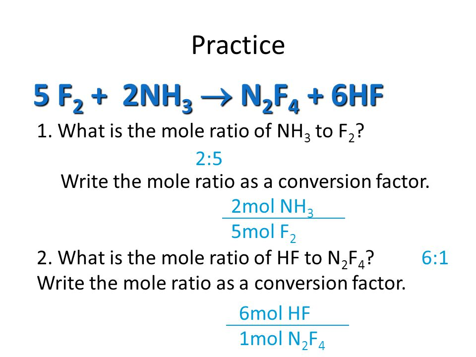 Practice 5 F2 + 2NH3  N2F4 + 6HF. 1. What is the mole ratio of NH3 to F2 Write the mole ratio as a conversion factor.