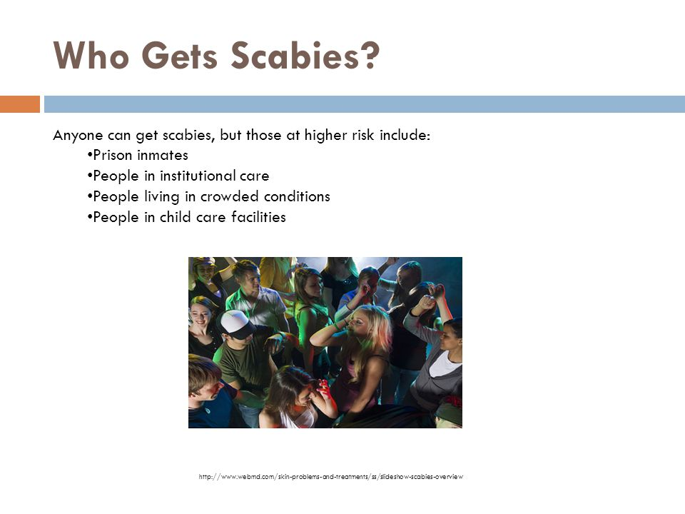 Who Gets Scabies Anyone can get scabies, but those at higher risk include: Prison inmates. People in institutional care.