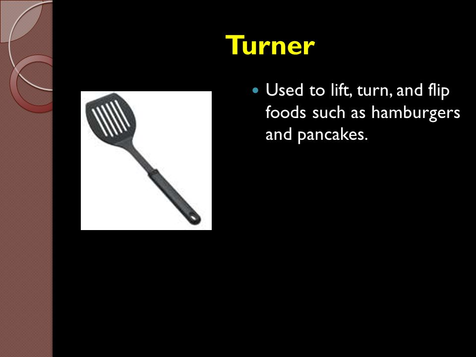 Turner Used to lift, turn, and flip foods such as hamburgers and pancakes.