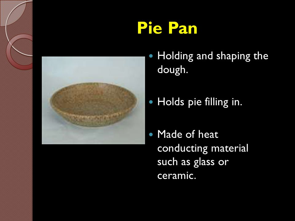 Pie Pan Holding and shaping the dough. Holds pie filling in.