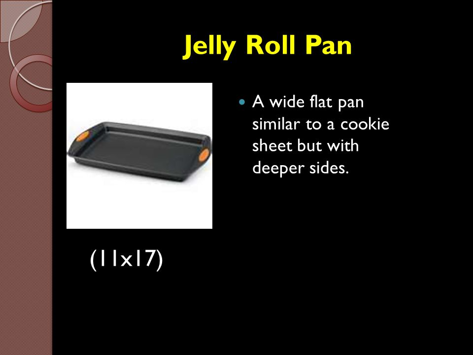 Jelly Roll Pan A wide flat pan similar to a cookie sheet but with deeper sides. (11x17)