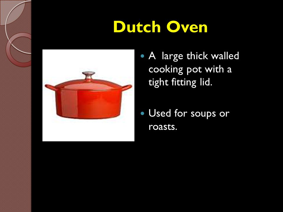 Dutch Oven A large thick walled cooking pot with a tight fitting lid.