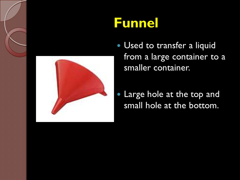 Funnel Used to transfer a liquid from a large container to a smaller container.