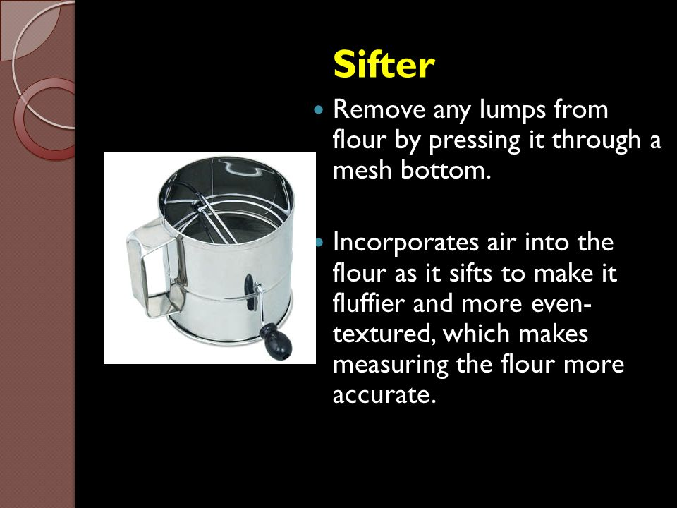 Sifter Remove any lumps from flour by pressing it through a mesh bottom.