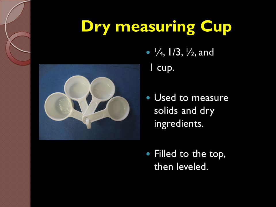 Dry measuring Cup ¼, 1/3, ½, and 1 cup.