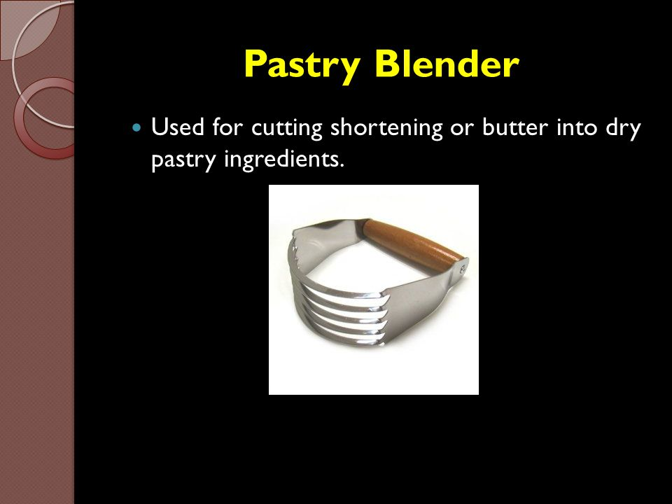 Pastry Blender Used for cutting shortening or butter into dry pastry ingredients.