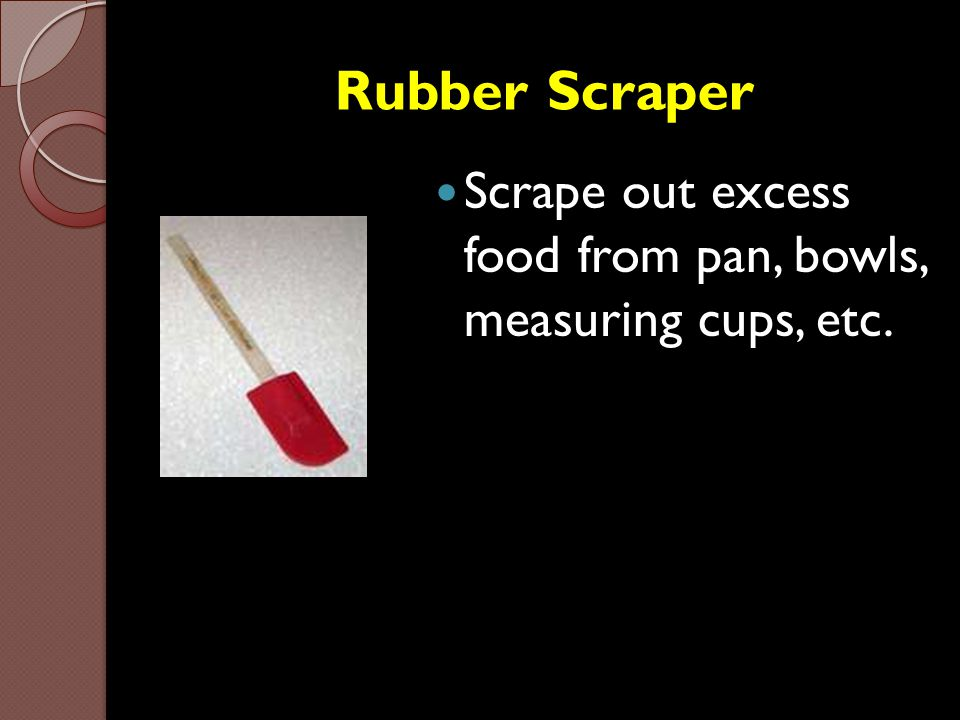 Rubber Scraper Scrape out excess food from pan, bowls, measuring cups, etc.
