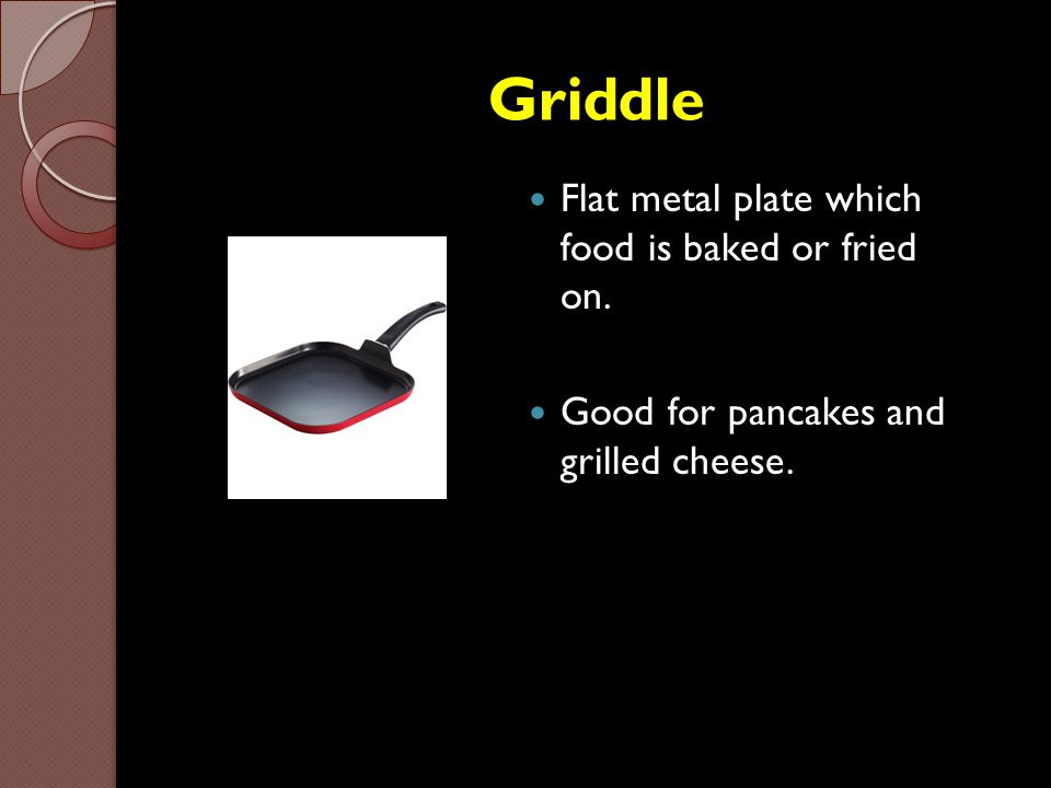 Griddle Flat metal plate which food is baked or fried on.