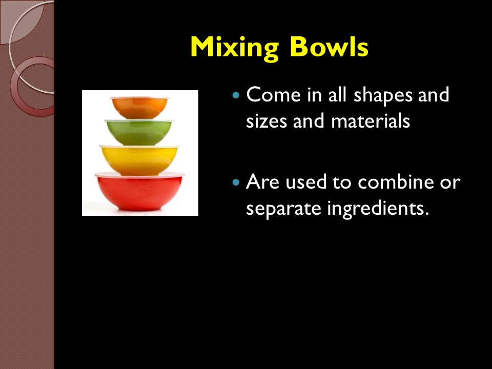 Mixing Bowls Come in all shapes and sizes and materials