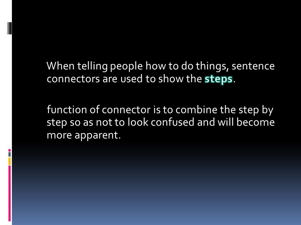 When telling people how to do things, sentence connectors are used to show the steps.