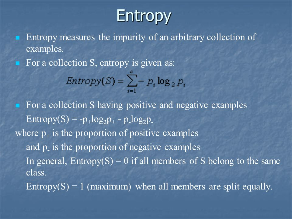 Entropy Entropy measures the impurity of an arbitrary collection of examples. For a collection S, entropy is given as: