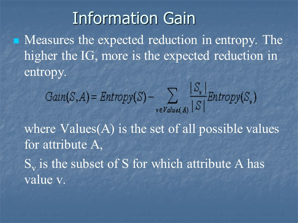 Information Gain Measures the expected reduction in entropy. The higher the IG, more is the expected reduction in entropy.