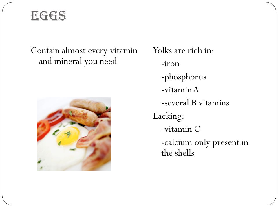 Eggs Contain almost every vitamin and mineral you need