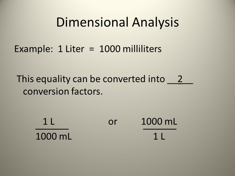 Dimensional Analysis Example: 1 Liter = 1000 milliliters This equality can be converted into __2__ conversion factors.