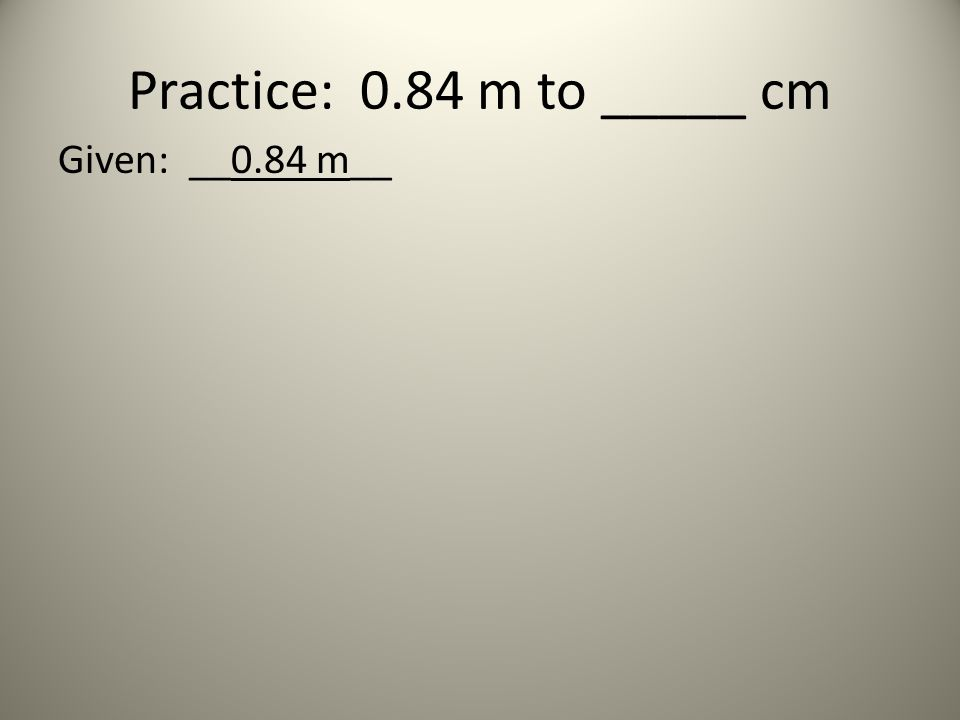 Practice: 0.84 m to _____ cm Given: __0.84 m__