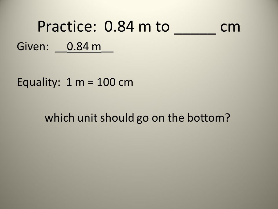 Practice: 0.84 m to _____ cm Given: __0.84 m__ Equality: 1 m = 100 cm which unit should go on the bottom.