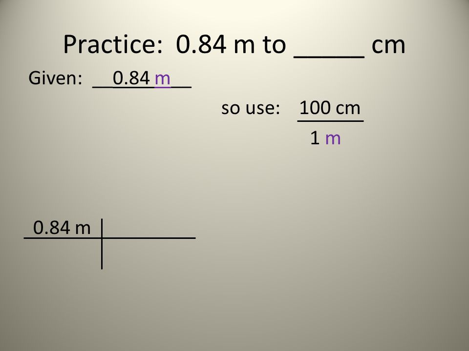 Practice: 0.84 m to _____ cm Given: __0.84 m__ so use: 100 cm 1 m 0.84 m