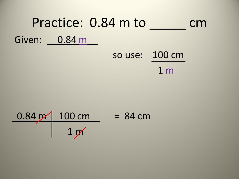 Practice: 0.84 m to _____ cm Given: __0.84 m__ so use: 100 cm 1 m 0.84 m 100 cm = 84 cm