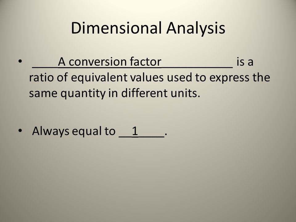 Dimensional Analysis ____A conversion factor___________ is a ratio of equivalent values used to express the same quantity in different units.