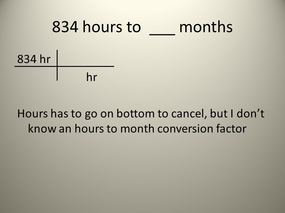 834 hours to ___ months 834 hr hr Hours has to go on bottom to cancel, but I don't know an hours to month conversion factor
