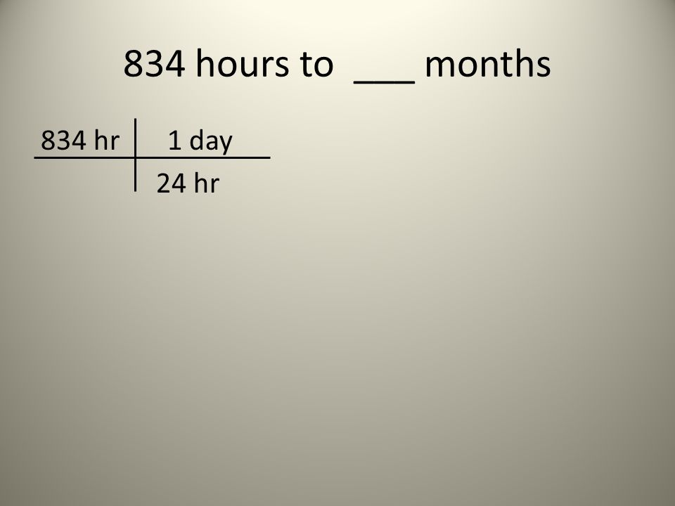 834 hours to ___ months 834 hr 1 day 24 hr