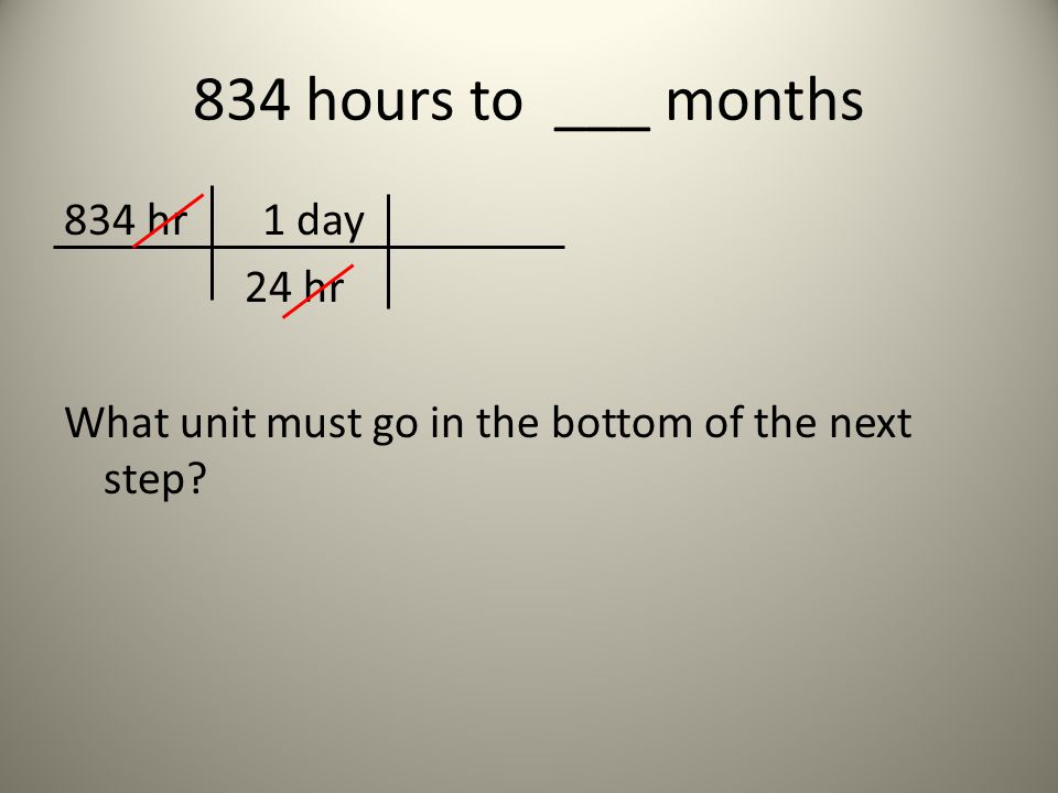 834 hours to ___ months 834 hr 1 day 24 hr What unit must go in the bottom of the next step