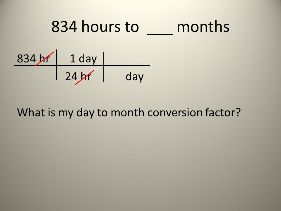 834 hours to ___ months 834 hr 1 day 24 hr day What is my day to month conversion factor