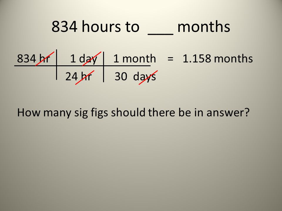 834 hours to ___ months 834 hr 1 day 1 month = 1.158 months 24 hr 30 days How many sig figs should there be in answer.