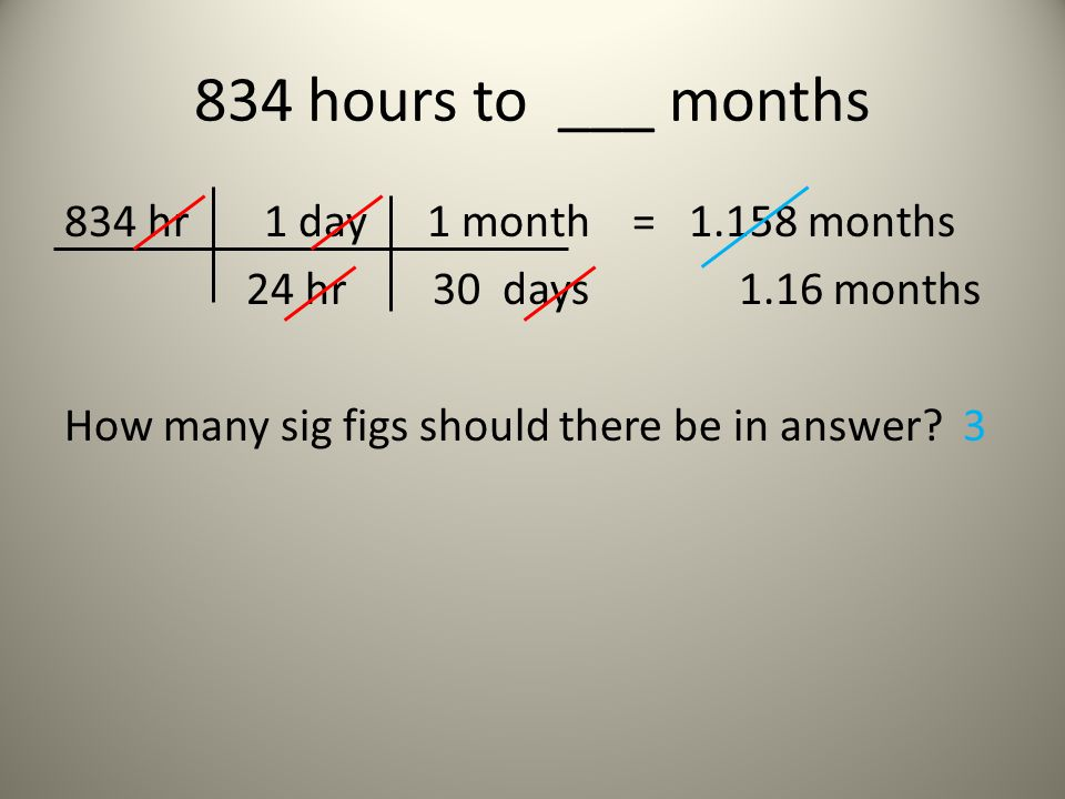834 hours to ___ months 834 hr 1 day 1 month = 1.158 months 24 hr 30 days 1.16 months How many sig figs should there be in answer.