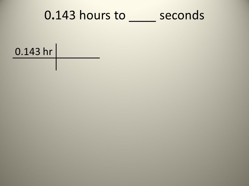 0.143 hours to ____ seconds 0.143 hr