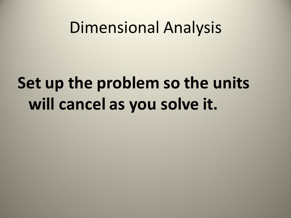 Dimensional Analysis Set up the problem so the units will cancel as you solve it.