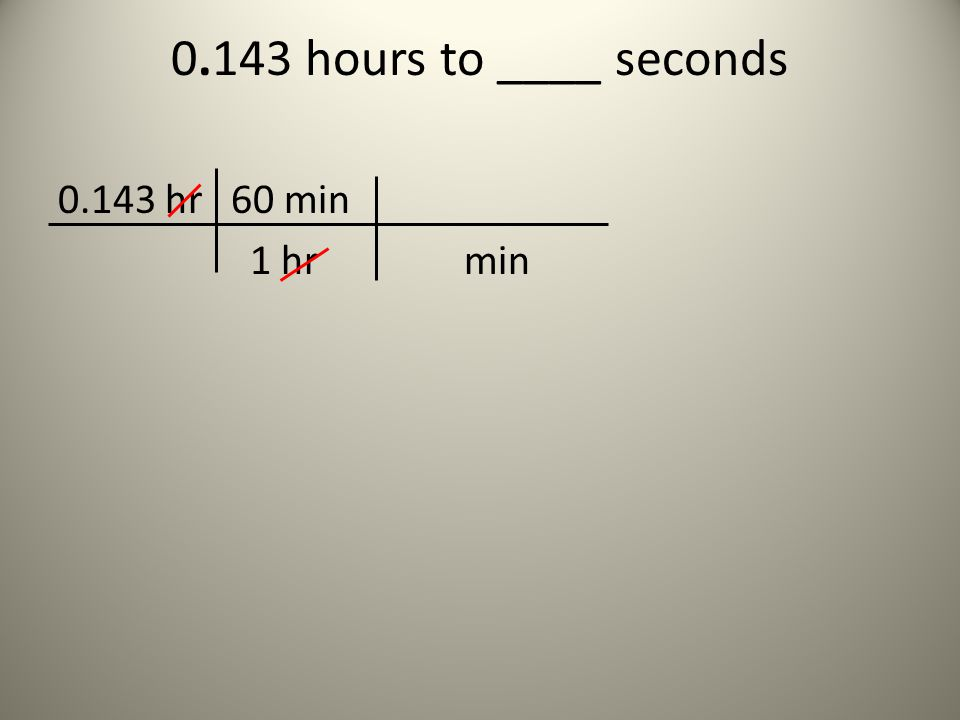 0.143 hours to ____ seconds 0.143 hr 60 min 1 hr min