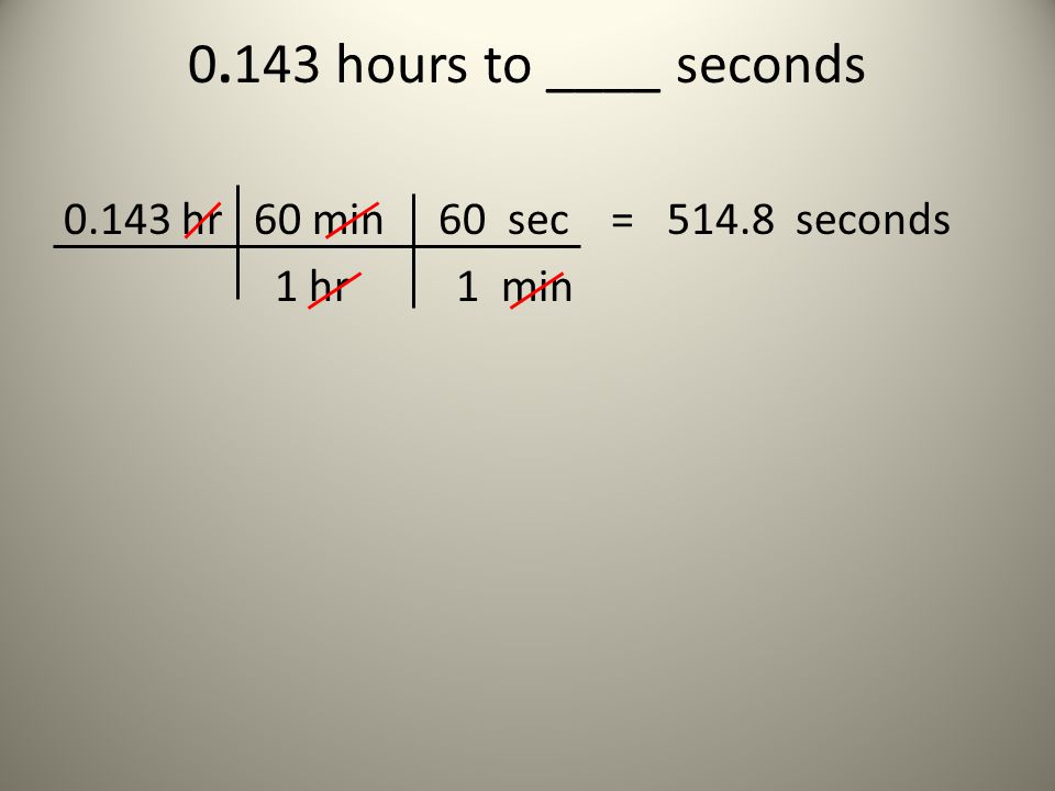 0.143 hours to ____ seconds 0.143 hr 60 min 60 sec = 514.8 seconds 1 hr 1 min