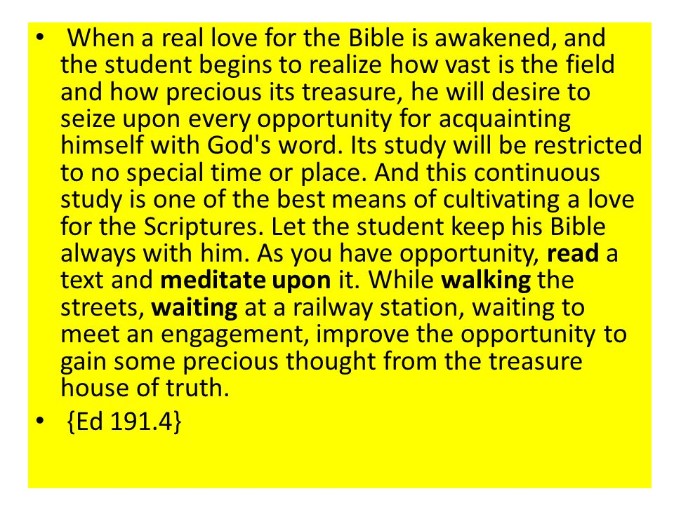 When a real love for the Bible is awakened, and the student begins to realize how vast is the field and how precious its treasure, he will desire to seize upon every opportunity for acquainting himself with God s word. Its study will be restricted to no special time or place. And this continuous study is one of the best means of cultivating a love for the Scriptures. Let the student keep his Bible always with him. As you have opportunity, read a text and meditate upon it. While walking the streets, waiting at a railway station, waiting to meet an engagement, improve the opportunity to gain some precious thought from the treasure house of truth.