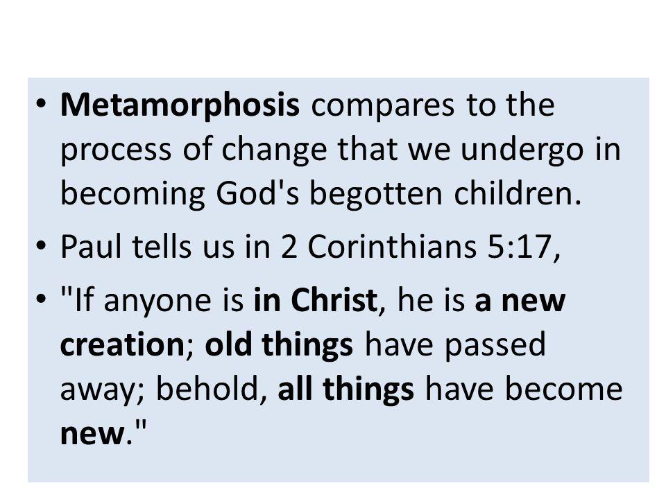 Metamorphosis compares to the process of change that we undergo in becoming God s begotten children.