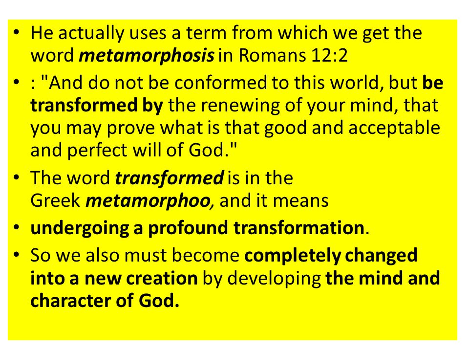 He actually uses a term from which we get the word metamorphosis in Romans 12:2