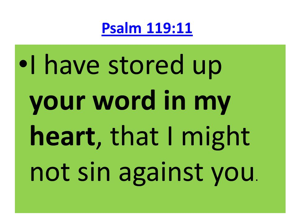 Psalm 119:11 I have stored up your word in my heart, that I might not sin against you.
