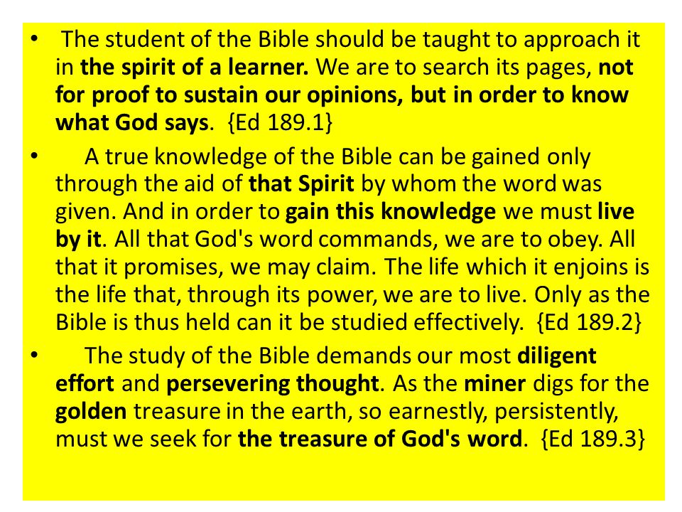 The student of the Bible should be taught to approach it in the spirit of a learner. We are to search its pages, not for proof to sustain our opinions, but in order to know what God says. {Ed 189.1}